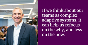 If we think about our teams as complex adaptive systems, it can help us refocus on the why, and less on the how.