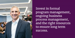 Invest in formal program management, ongoing business process management, and the right resources to ensure long term success.